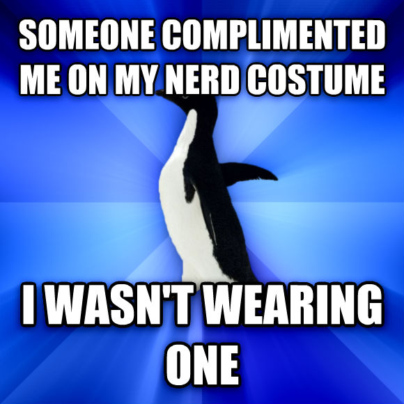 Socially Awkward Penguin someone complimented me on my nerd costume i wasn t wearing one  , made with livememe meme generator