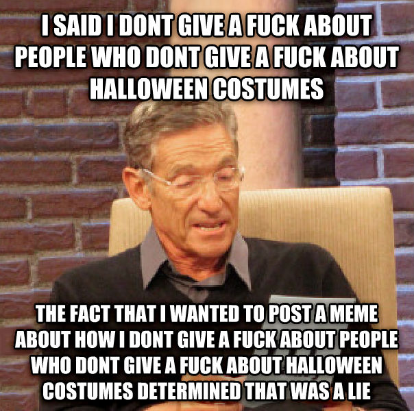 Maury Determined That Was a Lie i said i dont give a flip about people who dont give a flip about halloween costumes the fact that i wanted to post a meme about how i dont give a flip about people who dont give a flip about halloween costumes determined that was a lie , made with livememe meme creator