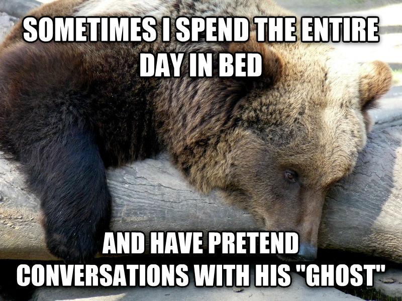 Depression Bear sometimes i spend the entire day in bed and have pretend conversations with his  ghost  , made with livememe meme generator