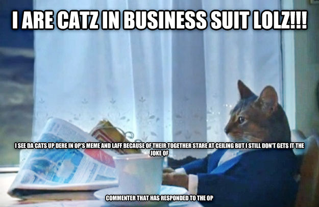 Sophisticated Cat i are catz in business suit lolz!!! i see da cats up dere in op s meme and laff because of their together stare at ceiling but i still don t gets it the joke of      commenter that has responded to the op , made with livememe meme generator