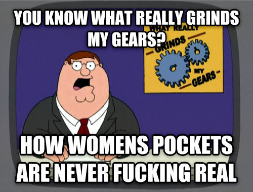 What Really Grinds My Gears you know what really grinds my gears? how womens pockets are never flipping real , made with livememe meme generator
