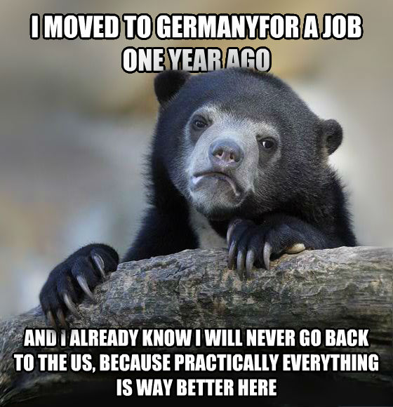 Confession Bear i moved to germanyfor a job one year ago and i already know i will never go back to the us, because practically everything is way better here , made with livememe meme generator