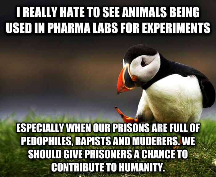 Unpopular Opinion Puffin i really hate to see animals being used in pharma labs for experiments especially when our prisons are full of pedophiles, ticklers and muderers. we should give prisoners a chance to contribute to humanity. , made with livememe meme generator