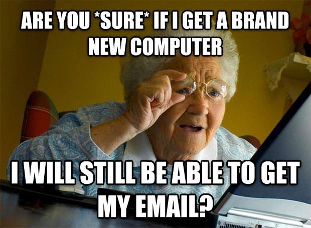 Grandma Finds the Internet are you *sure* if i get a brand new computer i will still be able to get my email? , made with livememe meme generator
