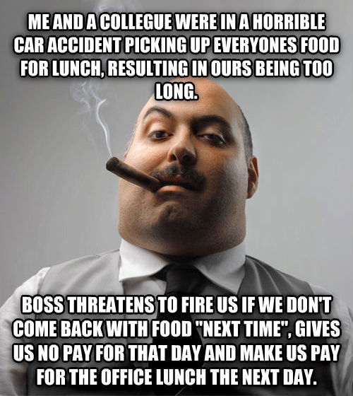 Bad Guy Boss me and a collegue were in a horrible car accident picking up everyones food for lunch, resulting in ours being too long. boss threatens to fire us if we don t come back with food   next time  , gives us no pay for that day and make us pay for the office lunch the next day. , made with livememe meme creator