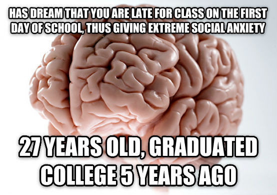 Scumbag Brain has dream that you are late for class on the first day of school, thus giving extreme social anxiety 27 years old, graduated college 5 years ago , made with livememe meme generator