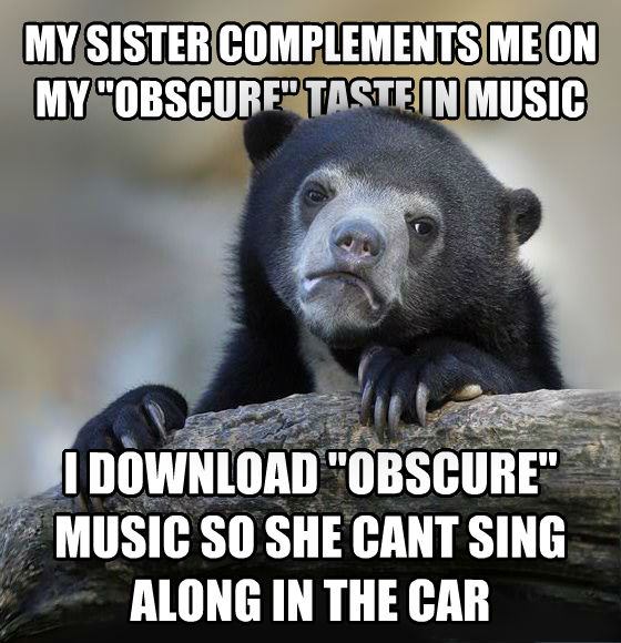 Confession Bear my sister complements me on my  obscure  taste in music i download  obscure  music so she cant sing along in the car , made with livememe meme creator