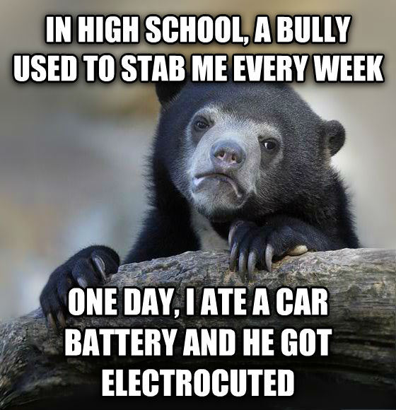 Confession Bear in high school, a bully used to stab me every week one day, i ate a car battery and he got electrocuted , made with livememe meme generator