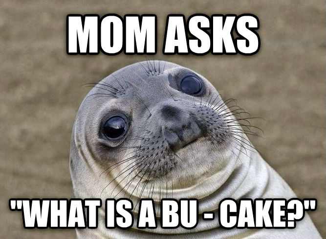 Uncomfortable Situation Seal mom asks  what is a bu - cake?  , made with livememe meme generator