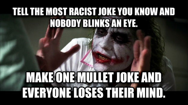Joker Mind Loss tell the most racist joke you know and nobody blinks an eye. make one mullet joke and everyone loses their mind. , made with livememe meme generator