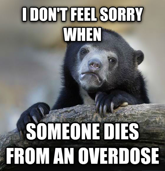 Confession Bear i don t feel sorry when  someone dies from an overdose , made with livememe meme creator