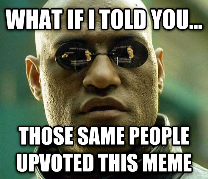 Matrix Morpheus what if i told you... those same people upvoted this meme , made with livememe meme maker
