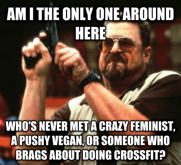Angry Walter am i the only one around here who s never met a crazy feminist, a pushy vegan, or someone who brags about doing crossfit? , made with livememe meme maker