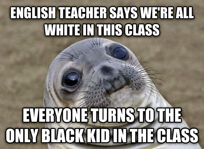 Uncomfortable Situation Seal english teacher says we re all white in this class everyone turns to the only black kid in the class , made with livememe meme maker