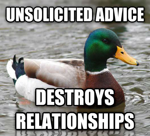 Actual Advice Mallard unsolicited advice destroys relationships , made with livememe meme creator