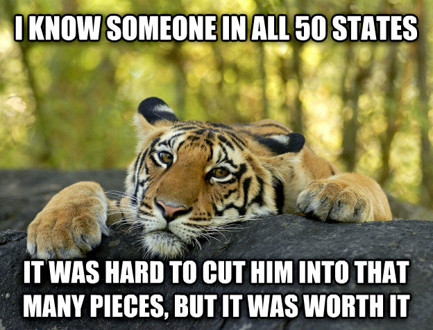 Terrible Twist Tiger i know someone in all 50 states it was hard to cut him into that many pieces, but it was worth it , made with livememe meme maker