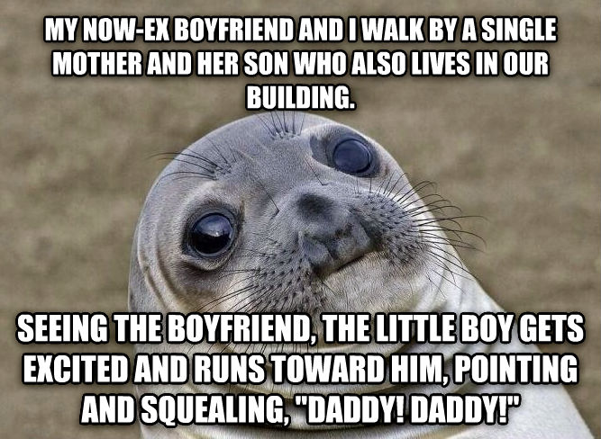 Uncomfortable Situation Seal my now-ex boyfriend and i walk by a single mother and her son who also lives in our building. seeing the boyfriend, the little boy gets excited and runs toward him, pointing and squealing,  daddy! daddy!  , made with livememe meme maker