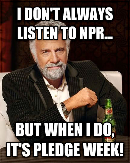 The Most Interesting Man in the World i don t always listen to npr... but when i do, it s pledge week! , made with livememe meme creator