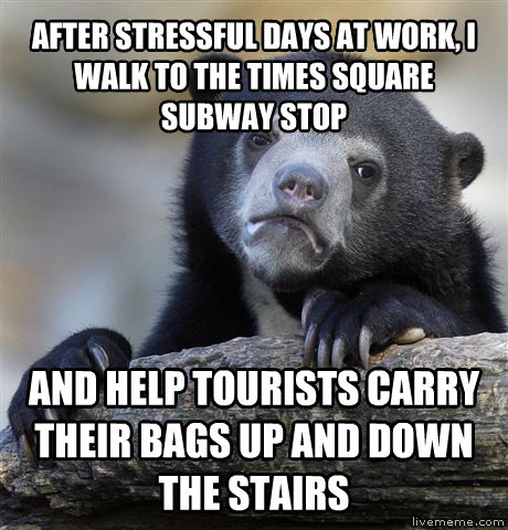 Confession Bear after stressful days at work, i walk to the times square subway stop and help tourists carry their bags up and down the stairs , made with livememe meme creator