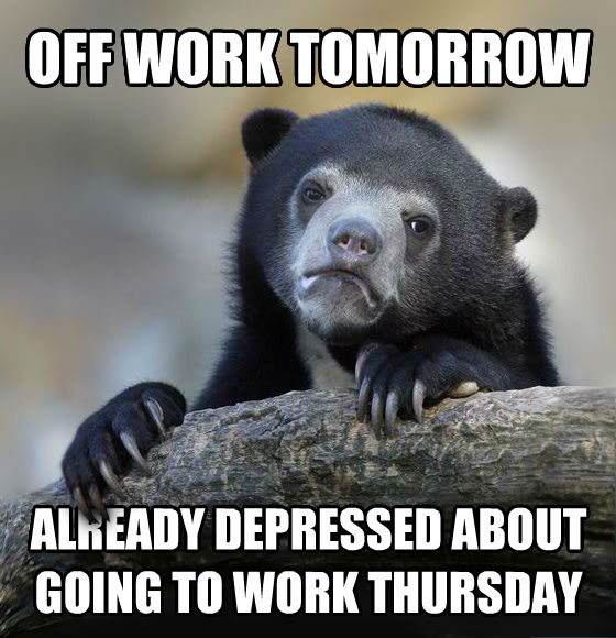 Confession Bear off work tomorrow already depressed about going to work thursday , made with livememe meme creator