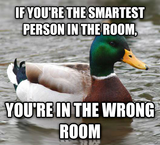 Actual Advice Mallard if you re the smartest person in the room, you re in the wrong room , made with livememe meme creator