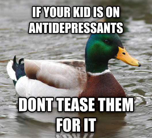 Actual Advice Mallard if your kid is on antidepressants dont tease them for it , made with livememe meme generator