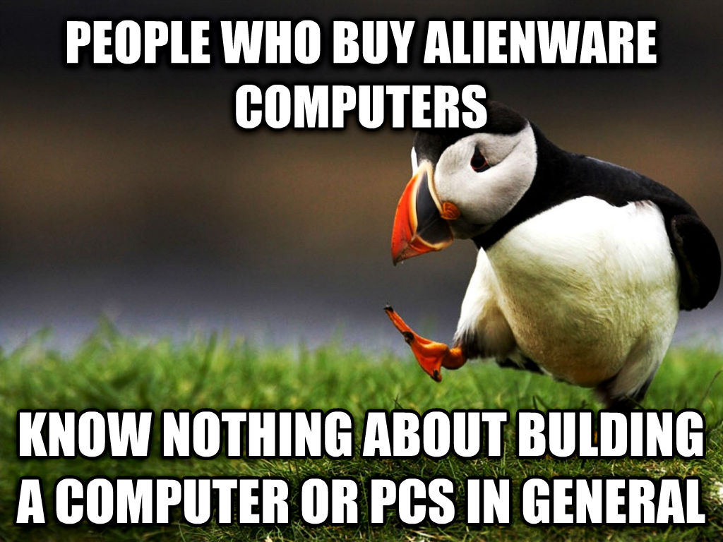 unpopular opinion puffin people who buy alienware computers know nothing about bulding a computer or pcs in general , made with livememe meme creator