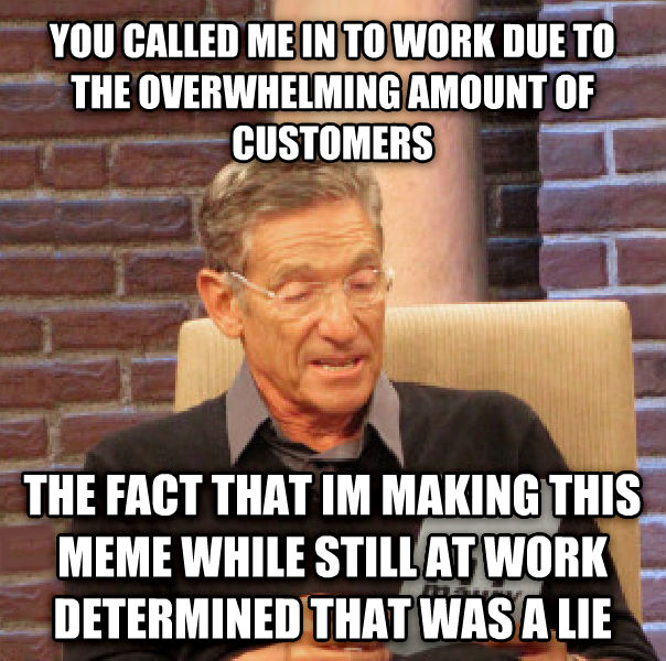 Maury Determined That Was a Lie you called me in to work due to the overwhelming amount of customers the fact that im making this meme while still at work determined that was a lie , made with livememe meme maker