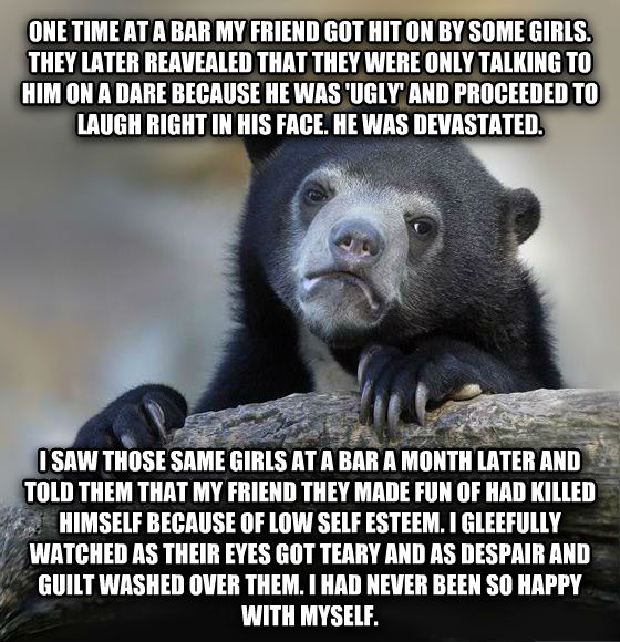 Confession Bear one time at a bar my friend got hit on by some girls. they later reavealed that they were only talking to him on a dare because he was  ugly  and proceeded to laugh right in his face. he was devastated.  i saw those same girls at a bar a month later and told them that my friend they made fun of had killed himself because of low self esteem. i gleefully watched as their eyes got teary and as despair and guilt washed over them. i had never been so happy with myself. , made with livememe meme generator