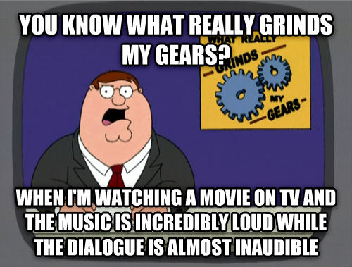 What Really Grinds My Gears you know what really grinds my gears? when i m watching a movie on tv and the music is incredibly loud while the dialogue is almost inaudible , made with livememe meme maker