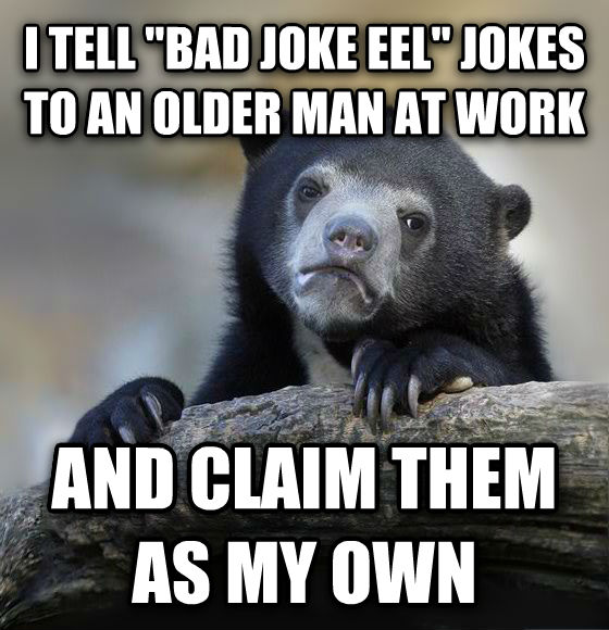 Confession Bear i tell  bad joke eel  jokes to an older man at work and claim them as my own , made with livememe meme maker