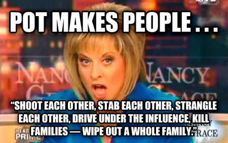 False Fact Nancy Grace pot makes people . . .     shoot each other, stab each other, strangle each other, drive under the influence, kill families     wipe out a whole family.    , made with livememe meme creator