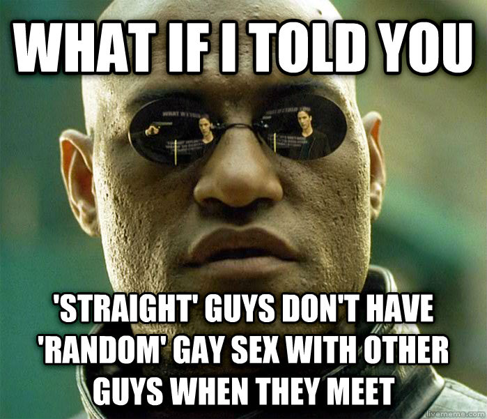 Matrix Morpheus what if i told you  straight  guys don t have  random  sweet fun with other guys when they meet , made with livememe meme generator