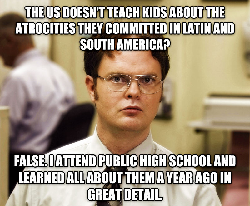 Schrute Facts the us doesn t teach kids about the atrocities they committed in latin and south america? false. i attend public high school and learned all about them a year ago in great detail. , made with livememe meme maker