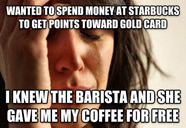 First World Problems wanted to spend money at starbucks to get points toward gold card i knew the barista and she gave me my coffee for free , made with livememe meme maker
