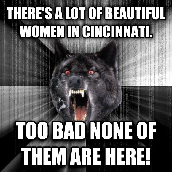 Insanity Wolf there s a lot of beautiful women in cincinnati. too bad none of them are here!  , made with livememe meme creator