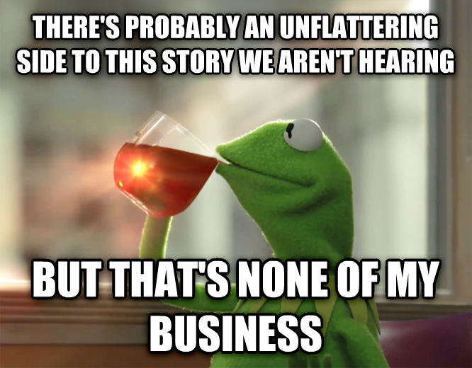 Kermit the Frog - But That s None Of My Business there s probably an unflattering side to this story we aren t hearing but that s none of my business , made with livememe meme maker