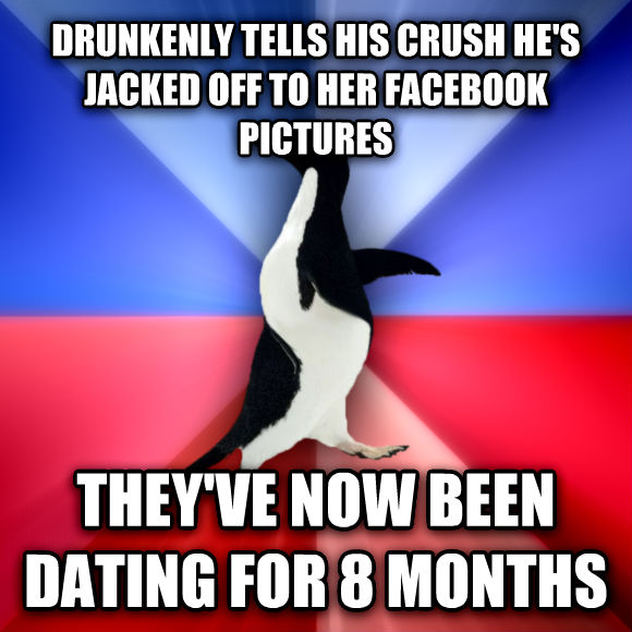 Socially Awkward Awesome Penguin drunkenly tells his crush he s jacked off to her facebook pictures they ve now been dating for 8 months  , made with livememe meme creator