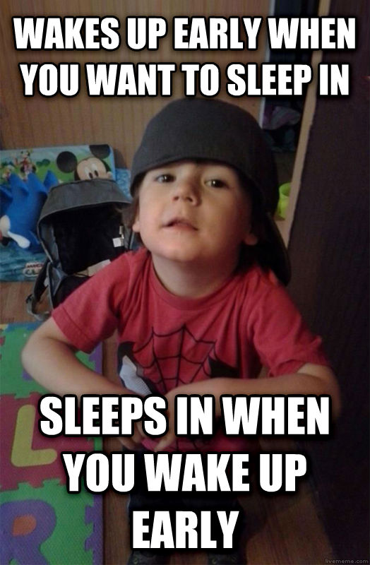 Scumbag Toddler wakes up early when you want to sleep in sleeps in when you wake up early , made with livememe meme creator