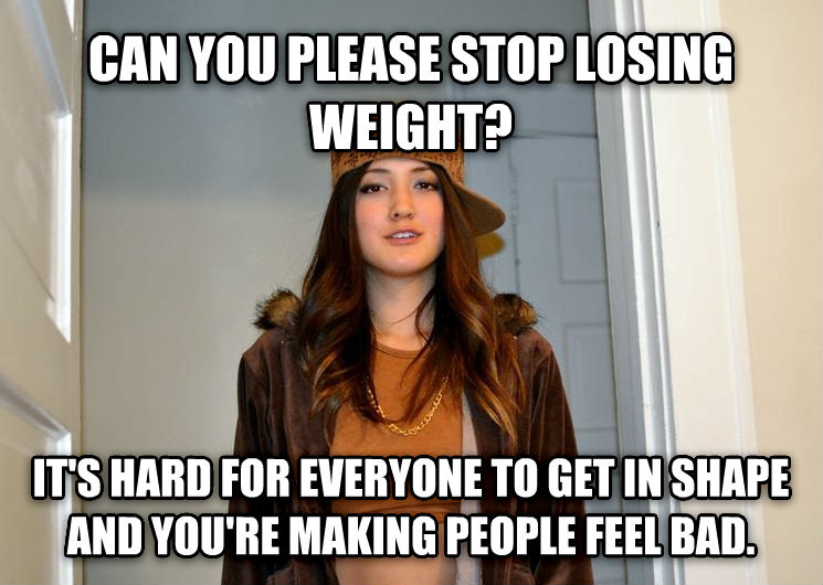Scumbag Stephanie can you please stop losing weight? it s hard for everyone to get in shape and you re making people feel bad.  , made with livememe meme maker