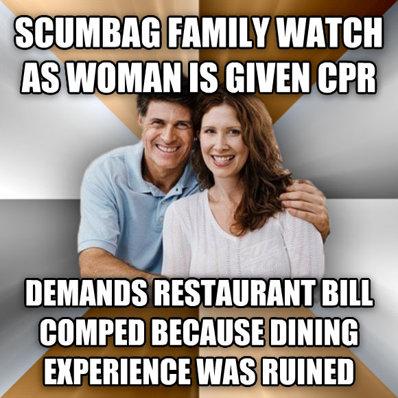 Scumbag Parents scumbag family watch as woman is given cpr demands restaurant bill comped because dining experience was ruined  , made with livememe meme generator