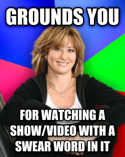 Sheltering Suburban Mom grounds you for watching a show/video with a swear word in it  , made with livememe meme maker