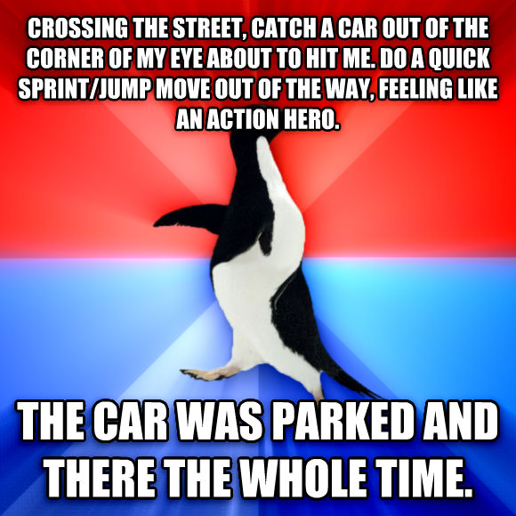 Socially Awesome Awkward Penguin crossing the street, catch a car out of the corner of my eye about to hit me. do a quick sprint/jump move out of the way, feeling like an action hero. the car was parked and there the whole time.   , made with livememe meme generator