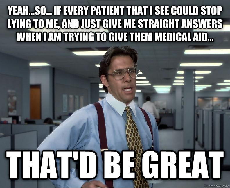 Office Space Lumbergh yeah...so... if every patient that i see could stop lying to me, and just give me straight answers when i am trying to give them medical aid... that d be great , made with livememe meme maker