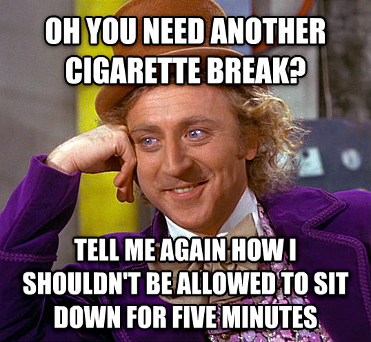 Condescending Wonka oh you need another cigarette break? tell me again how i shouldn t be allowed to sit down for five minutes , made with livememe meme maker
