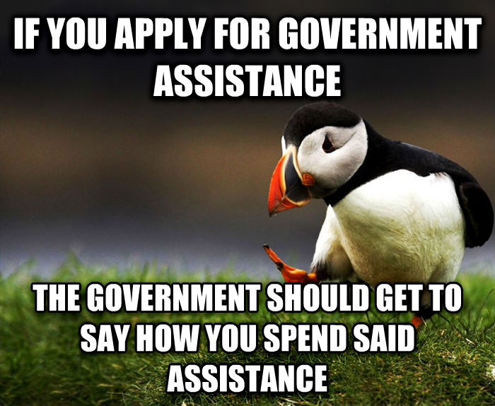 Unpopular Opinion Puffin if you apply for government assistance the government should get to say how you spend said assistance , made with livememe meme creator