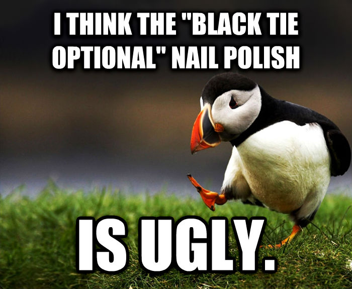 Unpopular Opinion Puffin i think the  black tie optional  nail polish is ugly.  , made with livememe meme maker