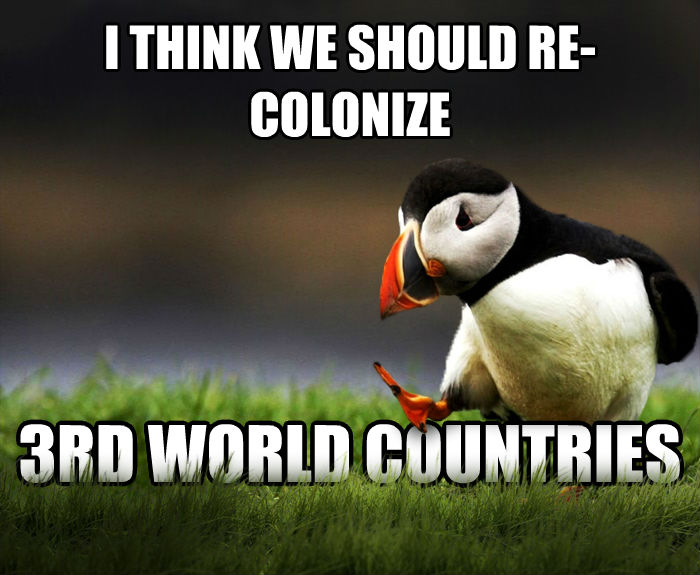Unpopular Opinion Puffin i think we should re-colonize 3rd world countries  , made with livememe meme maker