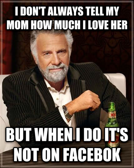 The Most Interesting Man in the World i don t always tell my mom how much i love her but when i do it s not on facebok , made with livememe meme generator