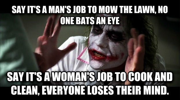 Joker Mind Loss say it s a man s job to mow the lawn, no one bats an eye say it s a woman s job to cook and clean, everyone loses their mind. , made with livememe meme creator